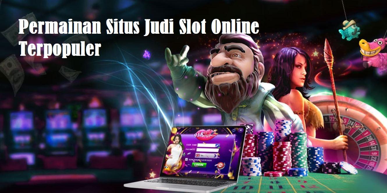 Permainan Situs Judi Slot Online Terpopuler